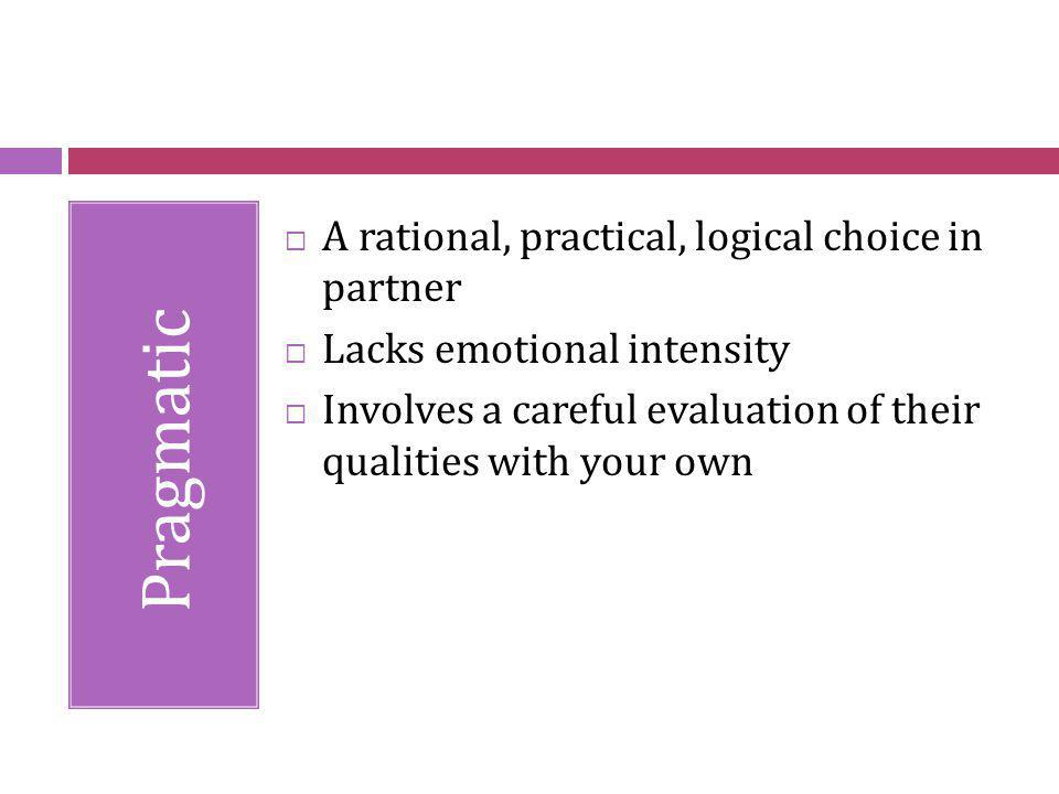 Pragmatic A rational, practical, logical choice in partner Lacks emotional intensity Involves a careful evaluation of their qualities with your own