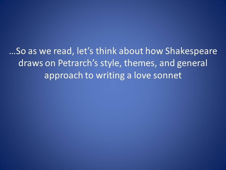 …So as we read, lets think about how Shakespeare draws on Petrarchs style, themes, and general approach to writing a love sonnet