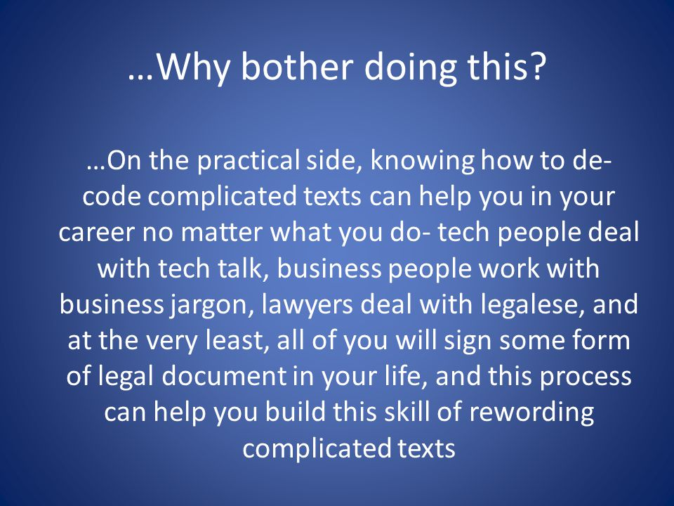 …On the practical side, knowing how to de- code complicated texts can help you in your career no matter what you do- tech people deal with tech talk, business people work with business jargon, lawyers deal with legalese, and at the very least, all of you will sign some form of legal document in your life, and this process can help you build this skill of rewording complicated texts …Why bother doing this