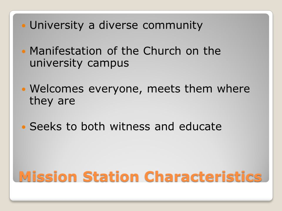 Mission Station Characteristics University a diverse community Manifestation of the Church on the university campus Welcomes everyone, meets them where they are Seeks to both witness and educate