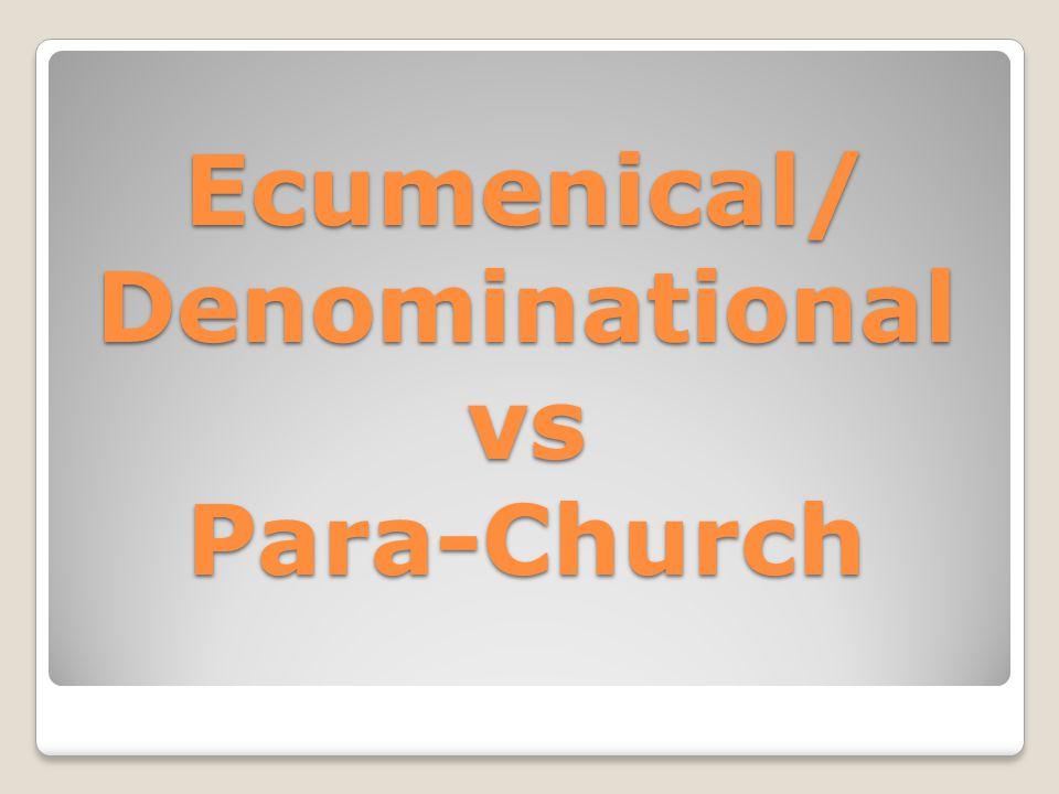 Ecumenical/ Denominational vs Para-Church