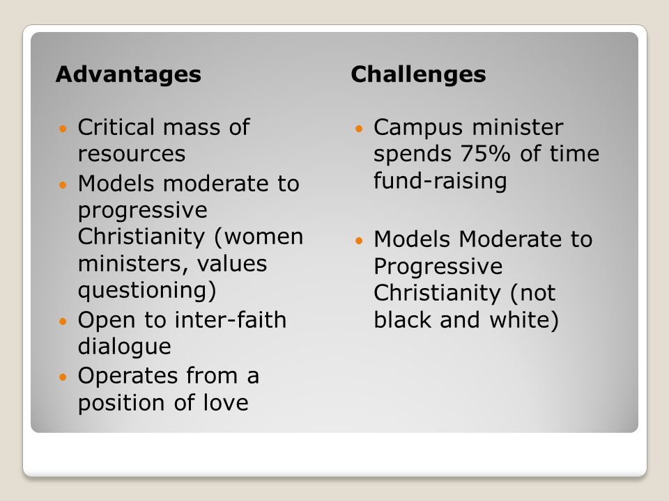 AdvantagesChallenges Critical mass of resources Models moderate to progressive Christianity (women ministers, values questioning) Open to inter-faith