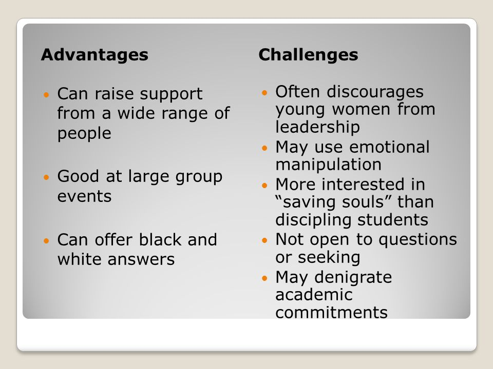 AdvantagesChallenges Can raise support from a wide range of people Good at large group events Can offer black and white answers Often discourages young women from leadership May use emotional manipulation More interested in saving souls than discipling students Not open to questions or seeking May denigrate academic commitments