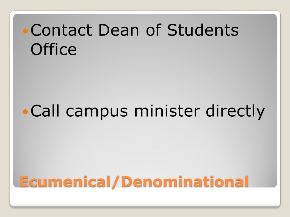 Ecumenical/Denominational Contact Dean of Students Office Call campus minister directly