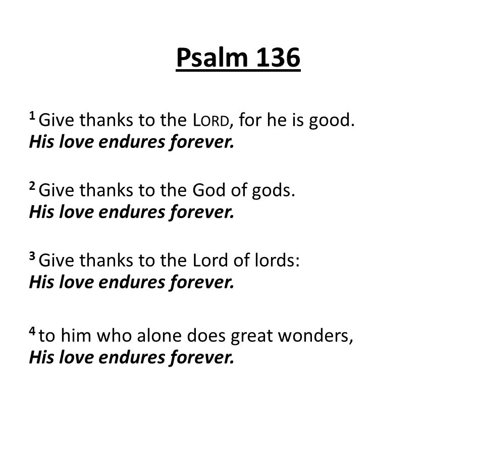 Psalm 136 1 Give thanks to the L ORD, for he is good. His love endures forever. 2 Give thanks to the God of gods. His love endures forever. 3 Give tha