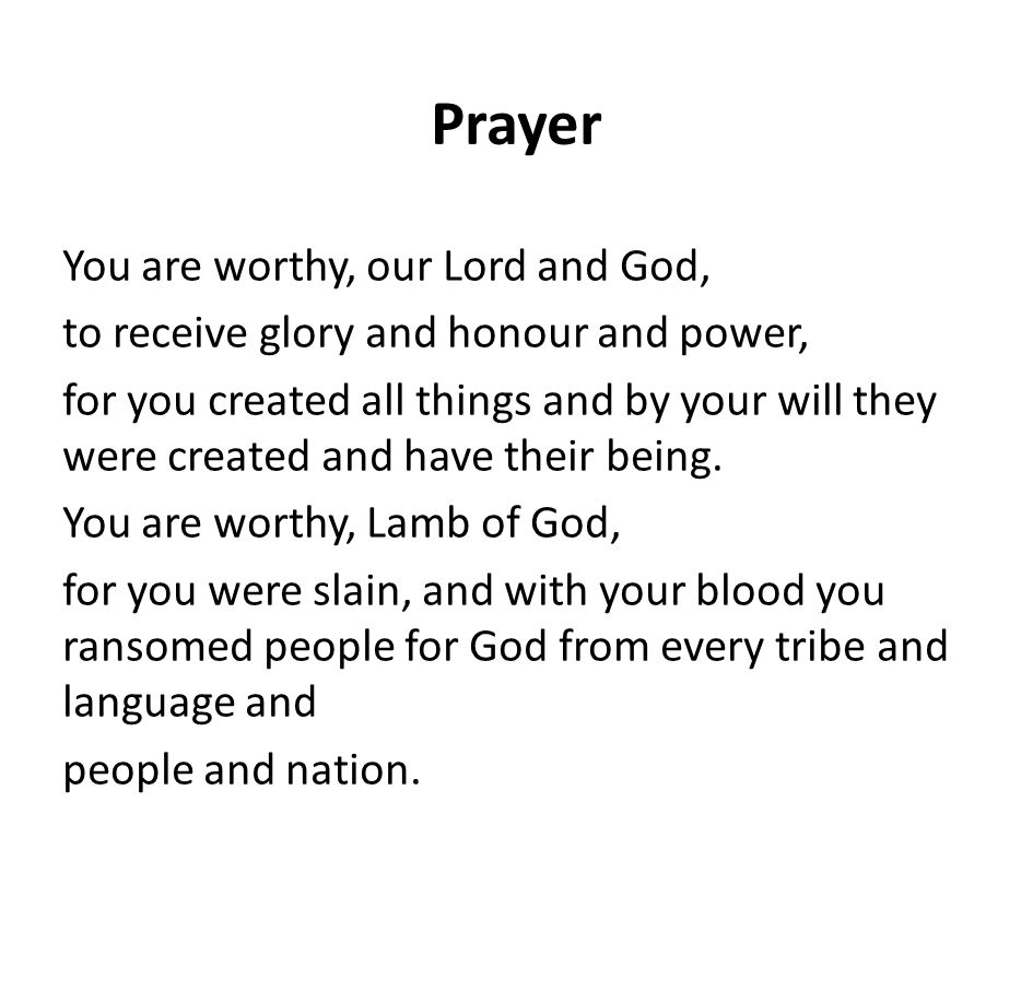 Prayer You are worthy, our Lord and God, to receive glory and honour and power, for you created all things and by your will they were created and have