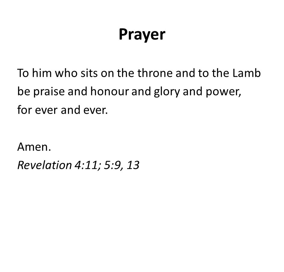 Prayer To him who sits on the throne and to the Lamb be praise and honour and glory and power, for ever and ever. Amen. Revelation 4:11; 5:9, 13