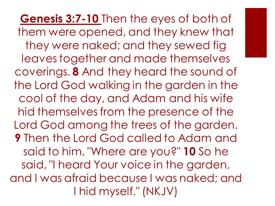 Genesis 3:7-10 Then the eyes of both of them were opened, and they knew that they were naked; and they sewed fig leaves together and made themselves c