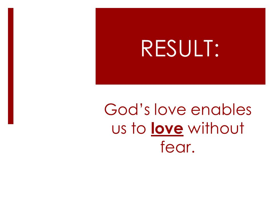 Gods love enables us to love without fear. RESULT: