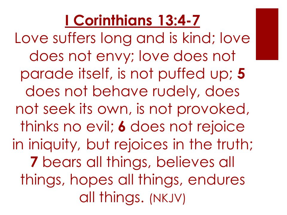 I Corinthians 13:4-7 Love suffers long and is kind; love does not envy; love does not parade itself, is not puffed up; 5 does not behave rudely, does