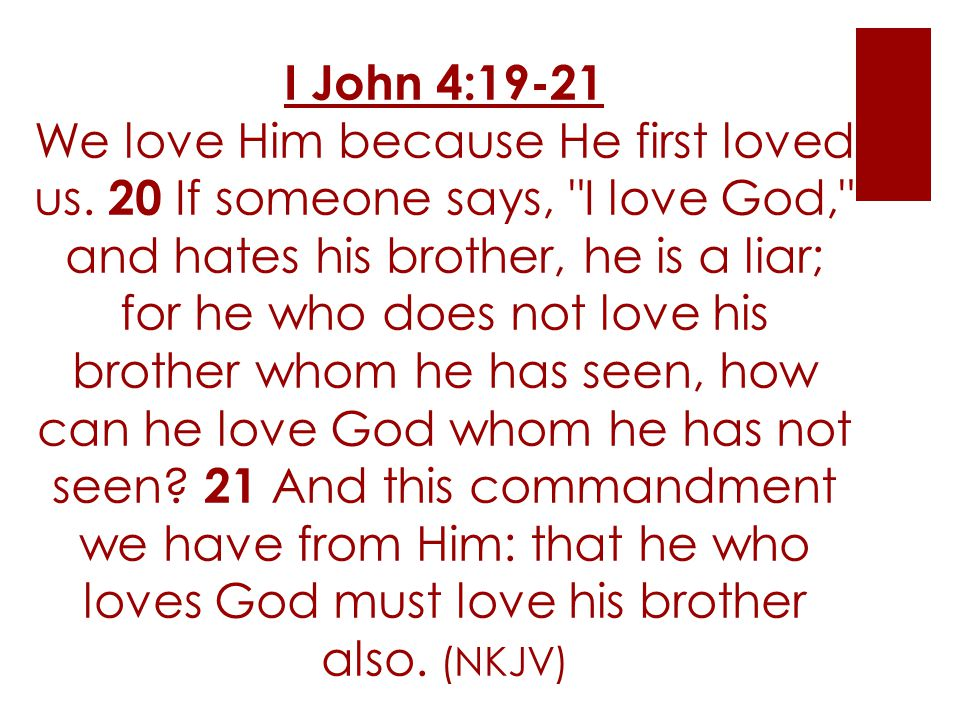 I John 4:19-21 We love Him because He first loved us. 20 If someone says,