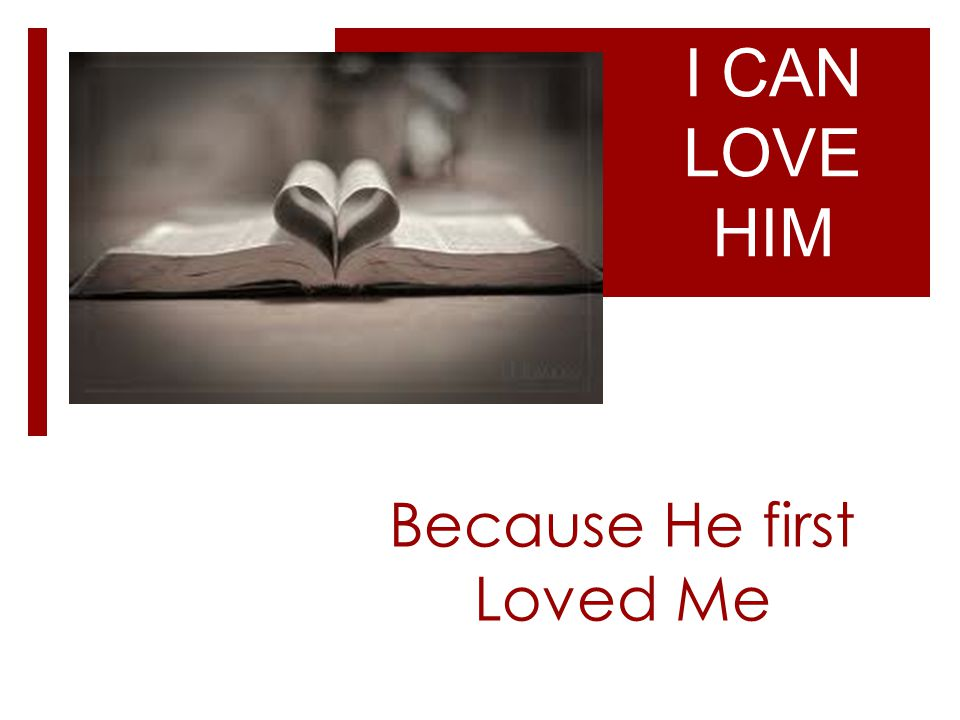 Because He first Loved Me I CAN LOVE HIM