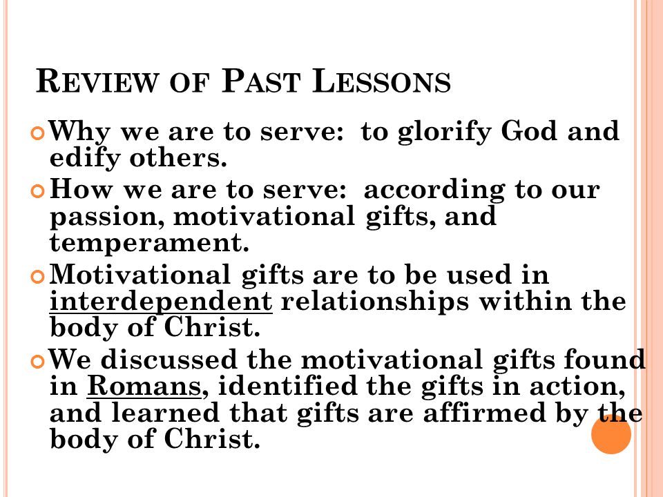 R EVIEW OF P AST L ESSONS Why we are to serve: to glorify God and edify others. How we are to serve: according to our passion, motivational gifts, and