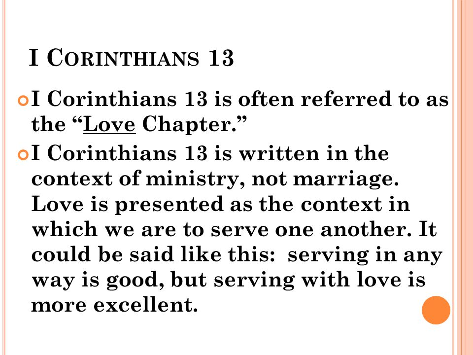 I C ORINTHIANS 13 I Corinthians 13 is often referred to as the Love Chapter. I Corinthians 13 is written in the context of ministry, not marriage. Lov