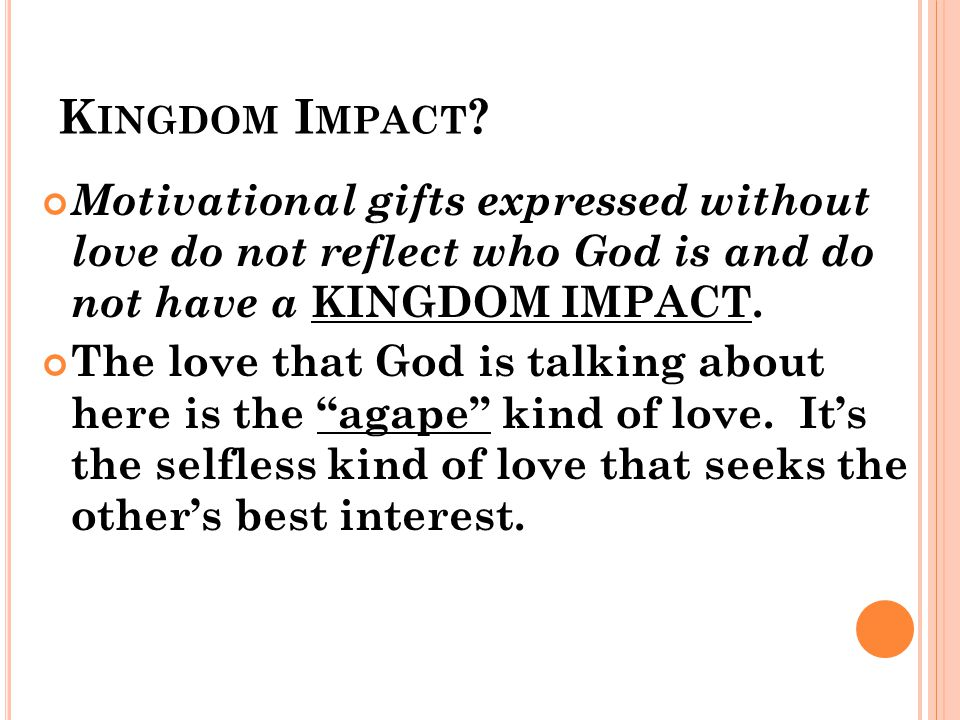K INGDOM I MPACT ? Motivational gifts expressed without love do not reflect who God is and do not have a KINGDOM IMPACT. The love that God is talking