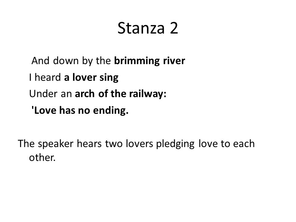 Stanza 2 And down by the brimming river I heard a lover sing Under an arch of the railway: 'Love has no ending. The speaker hears two lovers pledging