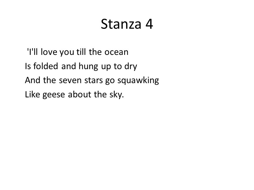 Stanza 4 'I'll love you till the ocean Is folded and hung up to dry And the seven stars go squawking Like geese about the sky.