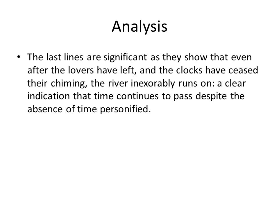 Analysis The last lines are significant as they show that even after the lovers have left, and the clocks have ceased their chiming, the river inexora