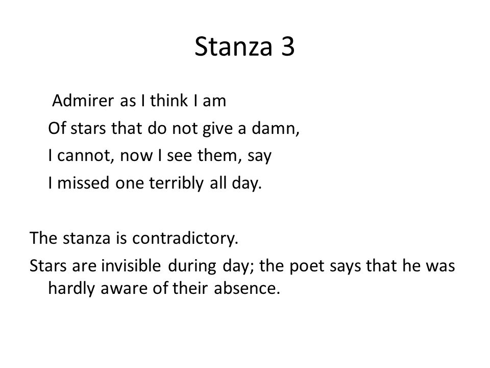 Stanza 4 Were all stars to disappear or die, I should learn to look at an empty sky And feel its total dark sublime, Though this might take me a little time.
