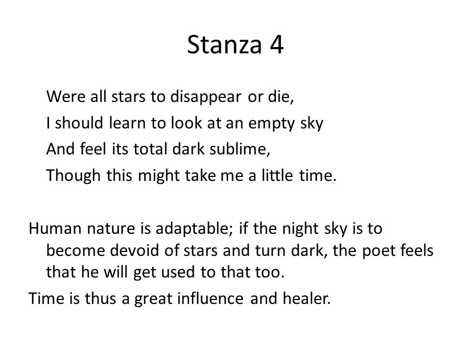 Stanza 4 Were all stars to disappear or die, I should learn to look at an empty sky And feel its total dark sublime, Though this might take me a littl