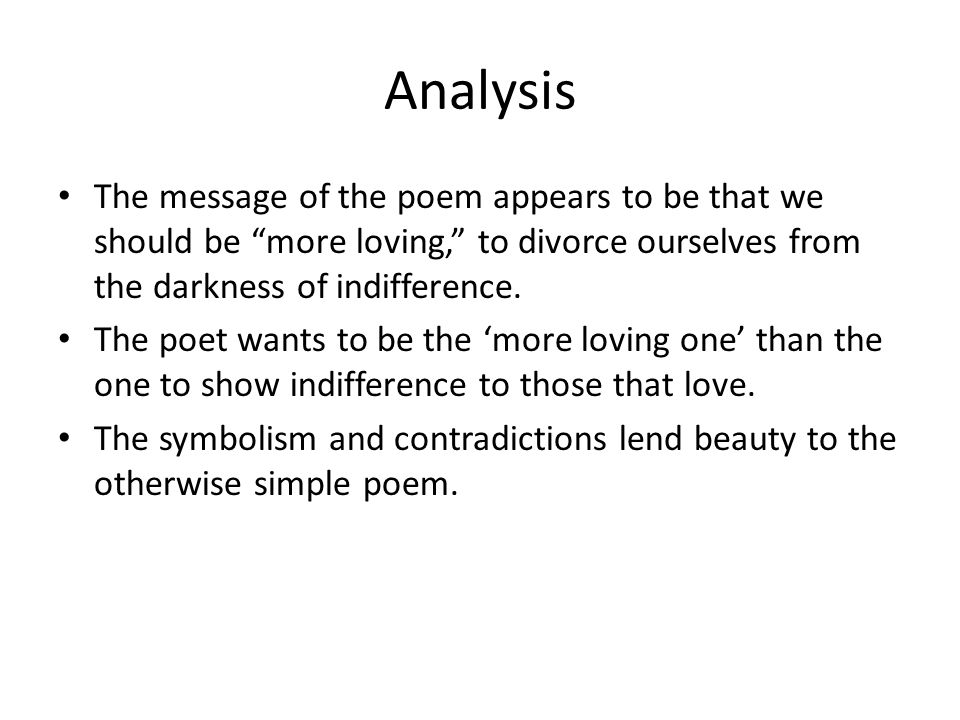 Analysis The message of the poem appears to be that we should be more loving, to divorce ourselves from the darkness of indifference. The poet wants t