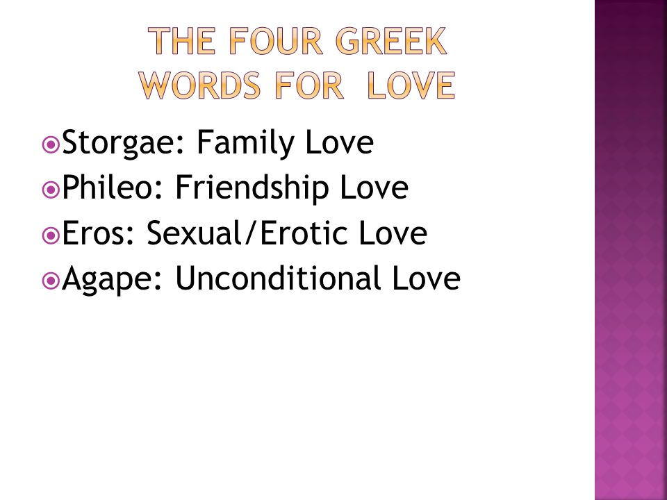 Storgae: Family Love Phileo: Friendship Love Eros: Sexual/Erotic Love Agape: Unconditional Love