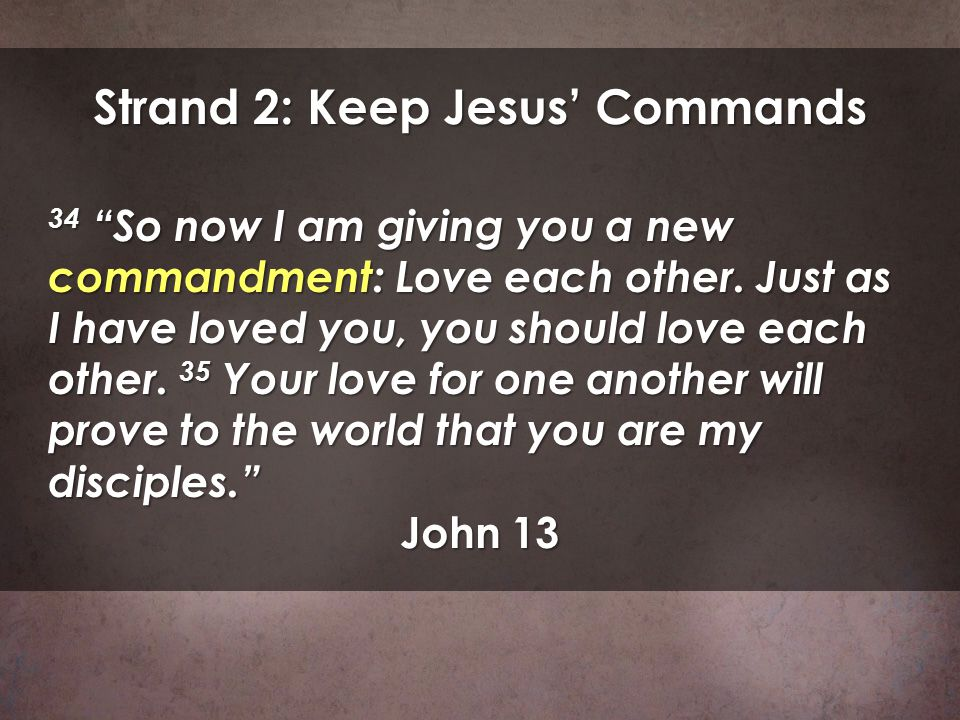 Strand 2: Keep Jesus Commands 34 So now I am giving you a new commandment: Love each other. Just as I have loved you, you should love each other. 35 Y