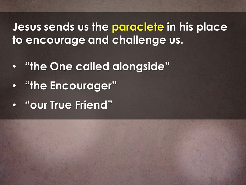Jesus sends us the paraclete in his place to encourage and challenge us. the One called alongside the One called alongside the Encourager the Encourag