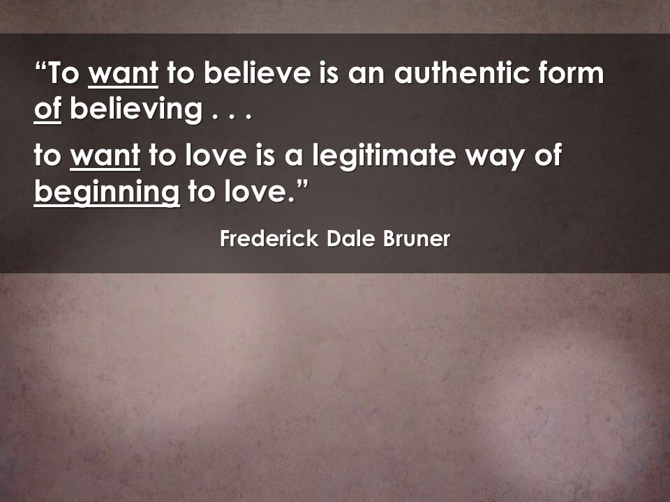 To want to believe is an authentic form of believing... to want to love is a legitimate way of beginning to love. Frederick Dale Bruner