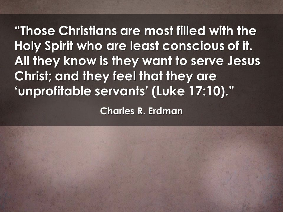 Those Christians are most filled with the Holy Spirit who are least conscious of it. All they know is they want to serve Jesus Christ; and they feel t