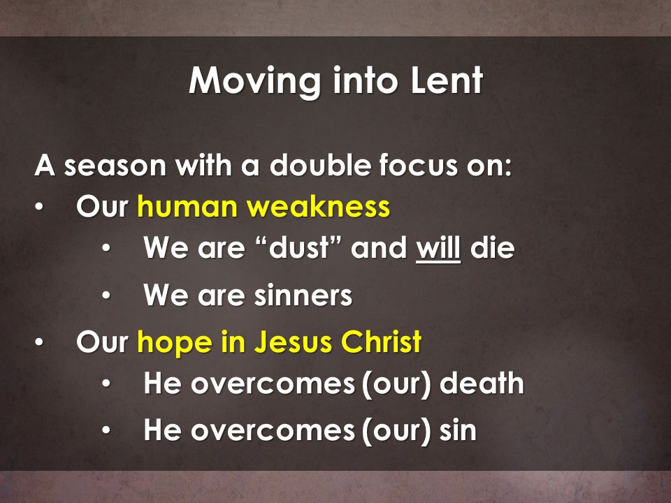 Moving into Lent A season with a double focus on: Our human weakness Our human weakness We are dust and will die We are dust and will die We are sinne