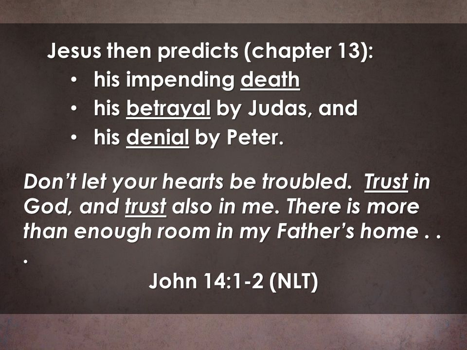 Jesus then predicts (chapter 13): his impending death his impending death his betrayal by Judas, and his betrayal by Judas, and his denial by Peter. h