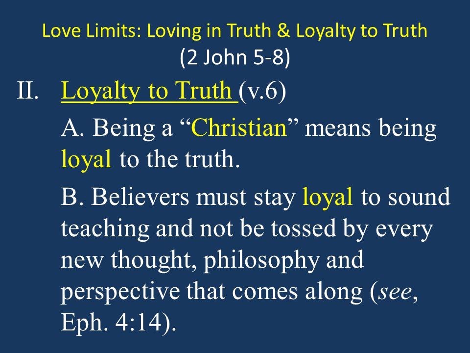 Love Limits: Loving in Truth & Loyalty to Truth (2 John 5-8) Questions 1.Is it easier to love in truth or beloyal to truth?