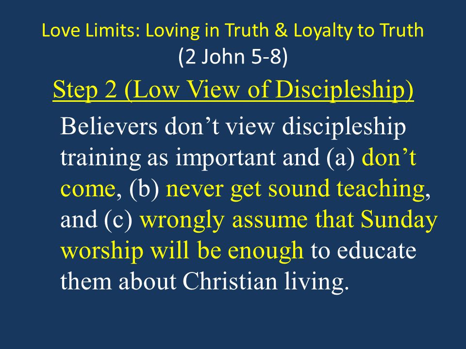 Love Limits: Loving in Truth & Loyalty to Truth (2 John 5-8) Step 2 (Low View of Discipleship) Believers dont view discipleship training as important and (a) dont come, (b) never get sound teaching, and (c) wrongly assume that Sunday worship will be enough to educate them about Christian living.
