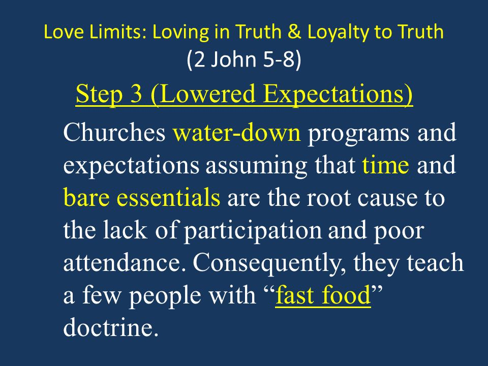 Love Limits: Loving in Truth & Loyalty to Truth (2 John 5-8) Step 3 (Lowered Expectations) Churches water-down programs and expectations assuming that time and bare essentials are the root cause to the lack of participation and poor attendance.