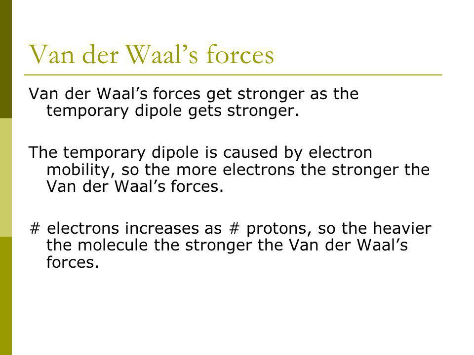 Van der Waals forces Van der Waals forces get stronger as the temporary dipole gets stronger. The temporary dipole is caused by electron mobility, so