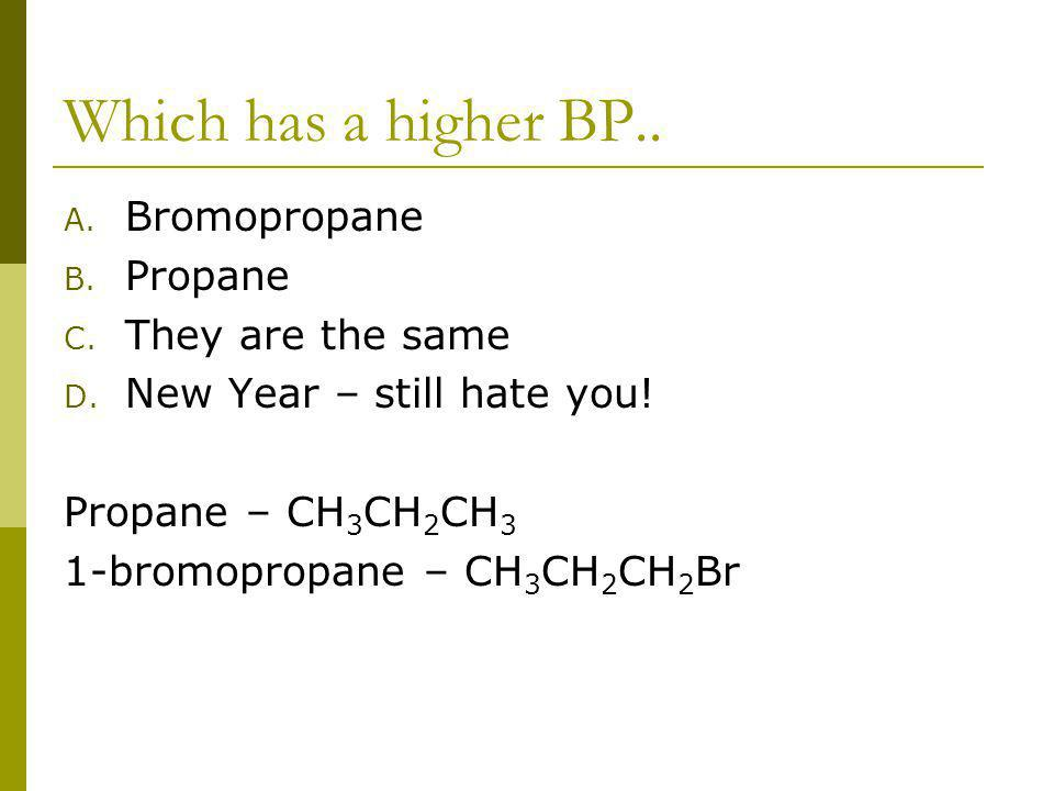 Which has a higher BP.. A. Bromopropane B. Propane C. They are the same D. New Year – still hate you! Propane – CH 3 CH 2 CH 3 1-bromopropane – CH 3 C