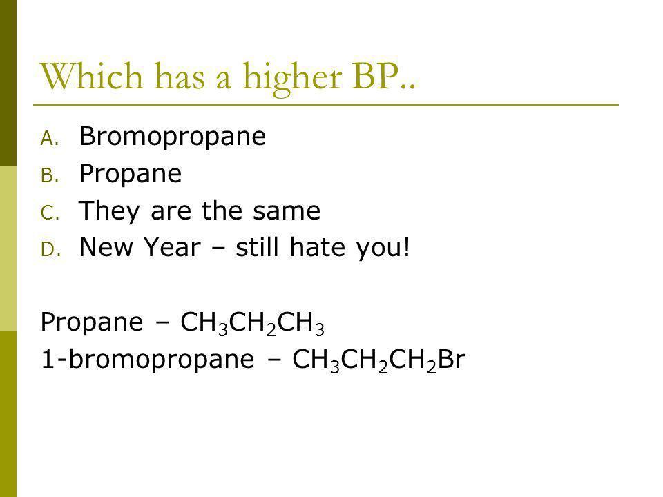 Which has a higher BP.. A. Bromopropane B. Propane C.