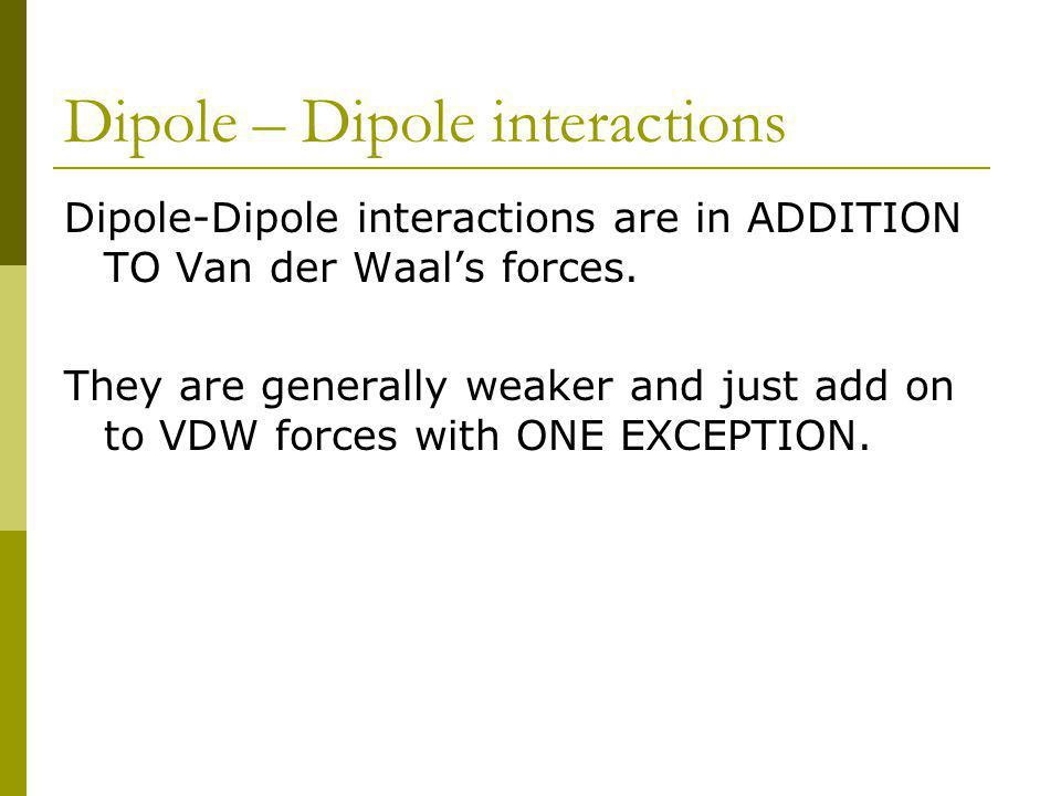 Dipole – Dipole interactions Dipole-Dipole interactions are in ADDITION TO Van der Waals forces.