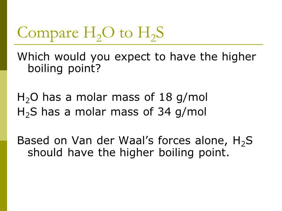 Compare H 2 O to H 2 S Which would you expect to have the higher boiling point? H 2 O has a molar mass of 18 g/mol H 2 S has a molar mass of 34 g/mol