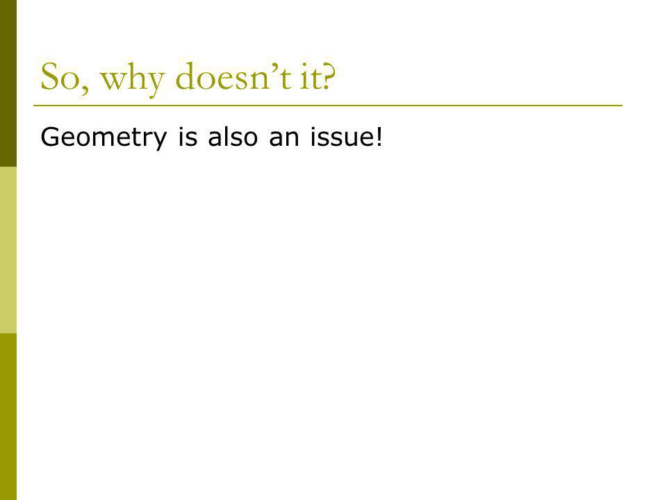 So, why doesnt it? Geometry is also an issue!