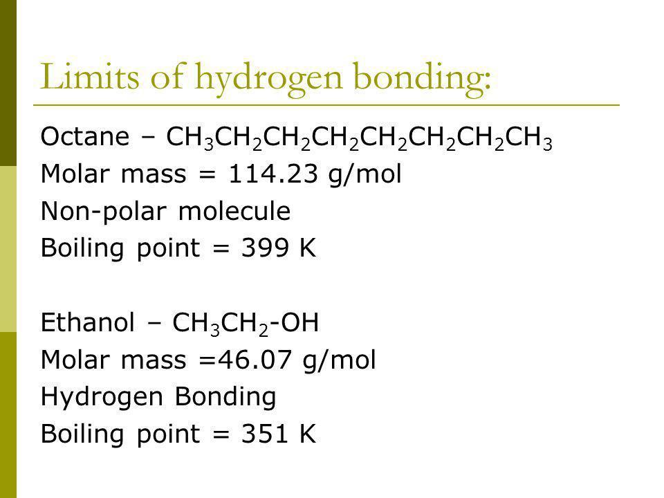 Limits of hydrogen bonding: Octane – CH 3 CH 2 CH 2 CH 2 CH 2 CH 2 CH 2 CH 3 Molar mass = 114.23 g/mol Non-polar molecule Boiling point = 399 K Ethano