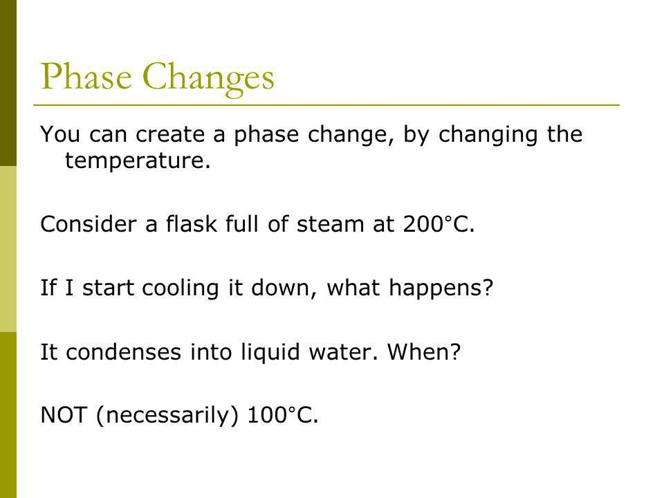 Phase Changes You can create a phase change, by changing the temperature. Consider a flask full of steam at 200°C. If I start cooling it down, what ha