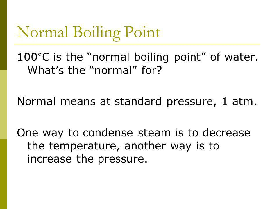 Normal Boiling Point 100°C is the normal boiling point of water. Whats the normal for? Normal means at standard pressure, 1 atm. One way to condense s