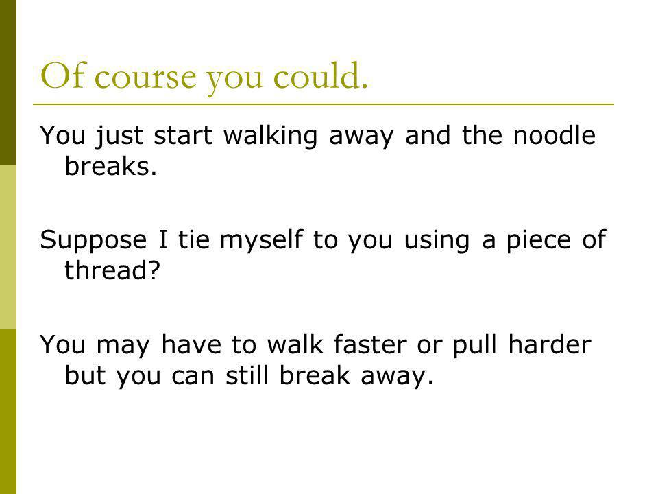Of course you could. You just start walking away and the noodle breaks.