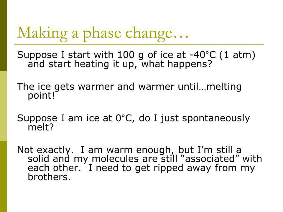Making a phase change… Suppose I start with 100 g of ice at -40°C (1 atm) and start heating it up, what happens? The ice gets warmer and warmer until…