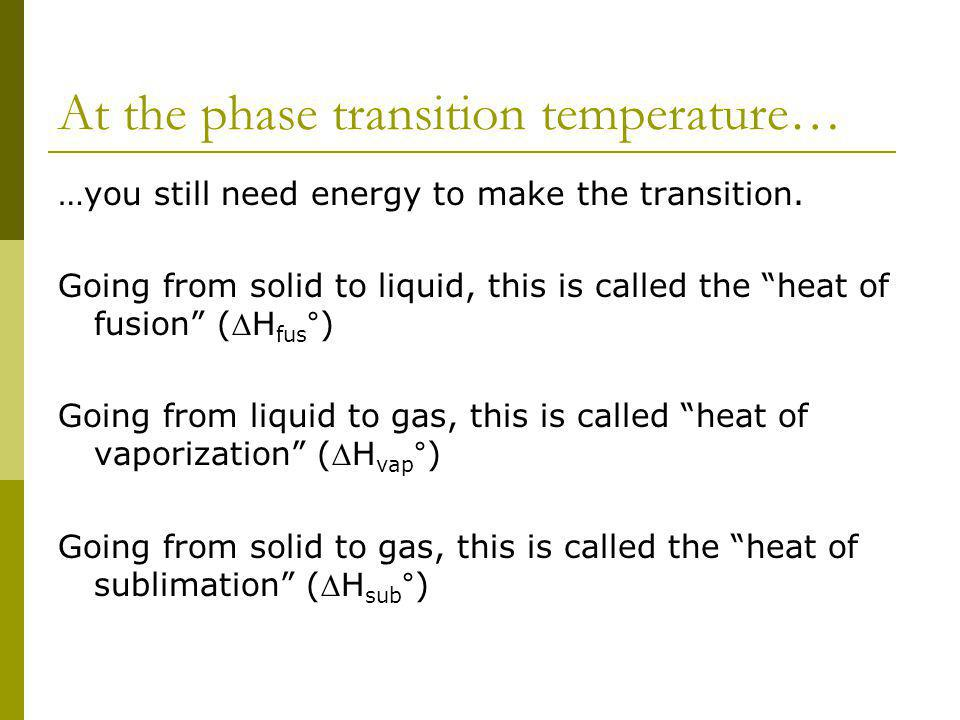 At the phase transition temperature… …you still need energy to make the transition. Going from solid to liquid, this is called the heat of fusion (H f