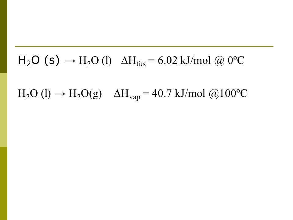 H 2 O (s) H 2 O (l) H fus = 6.02 kJ/mol @ 0ºC H 2 O (l) H 2 O(g) H vap = 40.7 kJ/mol @100ºC