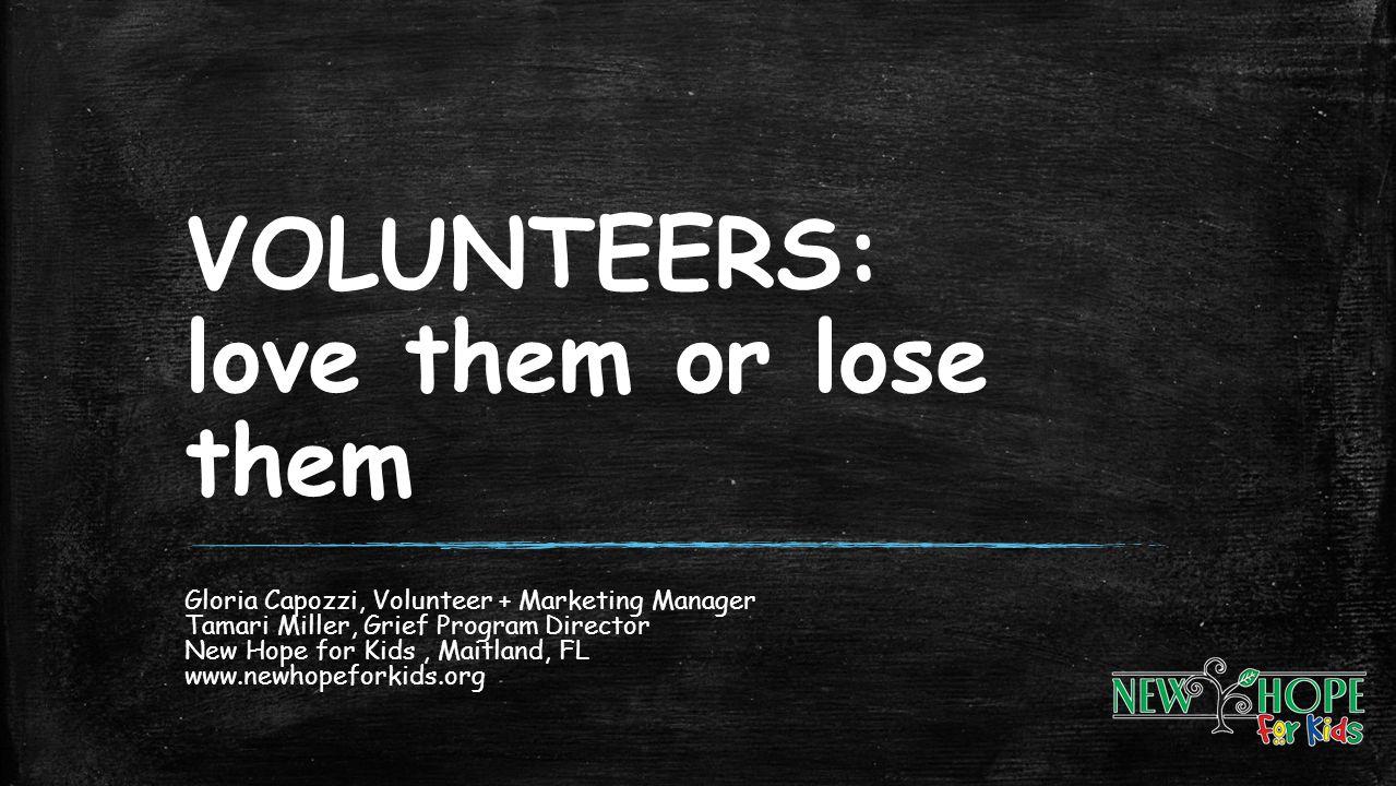 VOLUNTEERS: love them or lose them Gloria Capozzi, Volunteer + Marketing Manager Tamari Miller, Grief Program Director New Hope for Kids, Maitland, FL