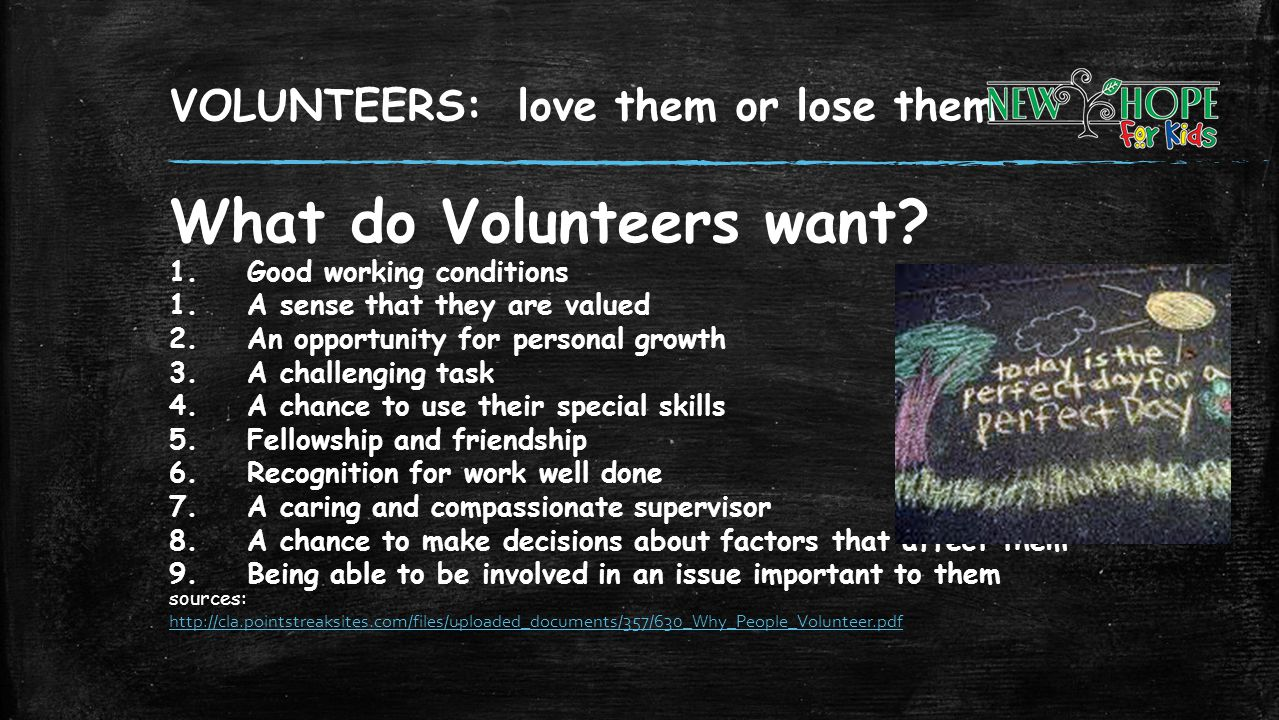 VOLUNTEERS: love them or lose them What do Volunteers want? 1.Good working conditions 1.A sense that they are valued 2.An opportunity for personal gro